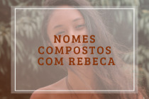 53 nomes compostos que combinam com Rebeca