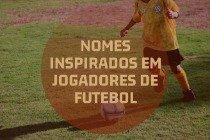25 nomes inspirados em jogadores famosos de futebol
