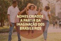 28 nomes criados a partir da imaginação dos brasileiros