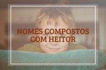57 nomes compostos que combinam com Heitor