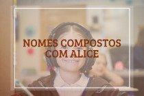 61 nomes compostos que combinam com Alice
