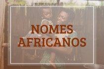 65 nomes africanos femininos e masculinos para o seu bebê