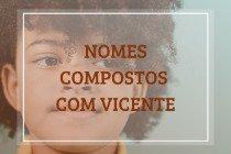 62 nomes compostos que combinam com Vicente